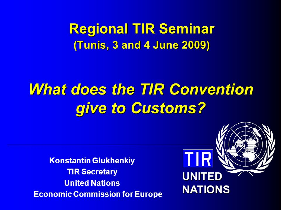 UNITED NATIONS Konstantin Glukhenkiy TIR Secretary United Nations Economic Commission for Europe Regional TIR Seminar (Tunis, 3 and 4 June 2009) What does the TIR Convention give to Customs