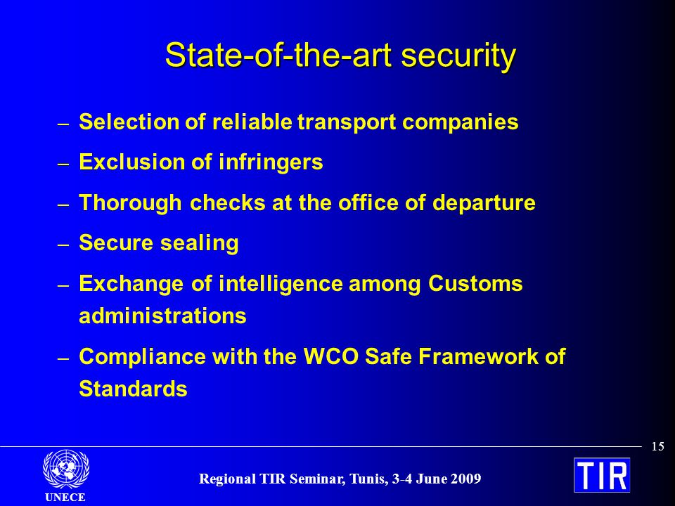UNECE 15 Regional TIR Seminar, Tunis, 3-4 June 2009 State-of-the-art security – Selection of reliable transport companies – Exclusion of infringers – Thorough checks at the office of departure – Secure sealing – Exchange of intelligence among Customs administrations – Compliance with the WCO Safe Framework of Standards