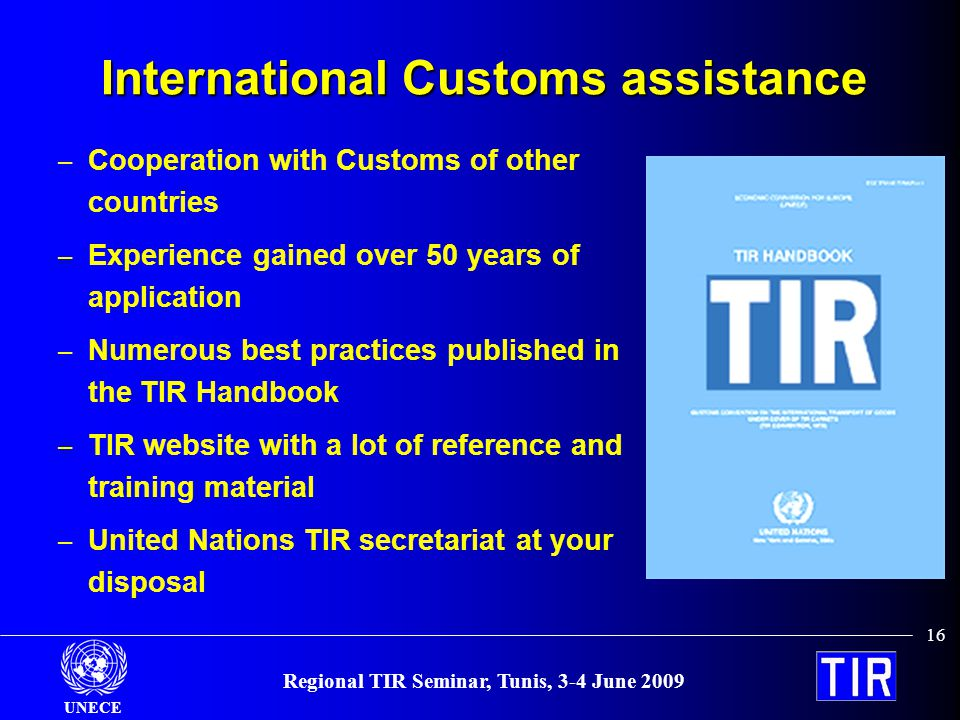 UNECE 16 Regional TIR Seminar, Tunis, 3-4 June 2009 International Customs assistance – Cooperation with Customs of other countries – Experience gained over 50 years of application – Numerous best practices published in the TIR Handbook – TIR website with a lot of reference and training material – United Nations TIR secretariat at your disposal
