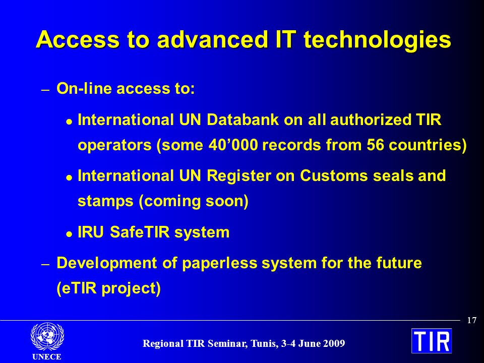 UNECE 17 Regional TIR Seminar, Tunis, 3-4 June 2009 Access to advanced IT technologies – On-line access to: International UN Databank on all authorized TIR operators (some 40000 records from 56 countries) International UN Register on Customs seals and stamps (coming soon) IRU SafeTIR system – Development of paperless system for the future (eTIR project)