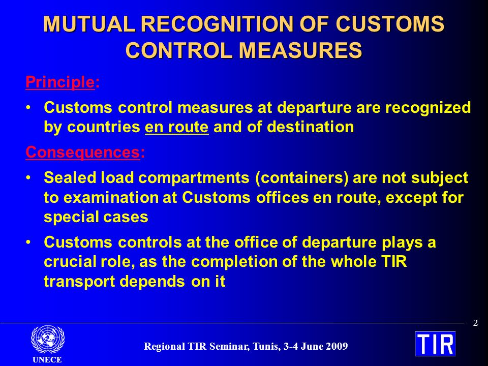UNECE 13 Regional TIR Seminar, Tunis, 3-4 June 2009 Simple and effective Customs procedures – Check the seals, stamp the TIR Carnet and let the truck go – No need to set up a national transit system – No need for a Customs transit declaration