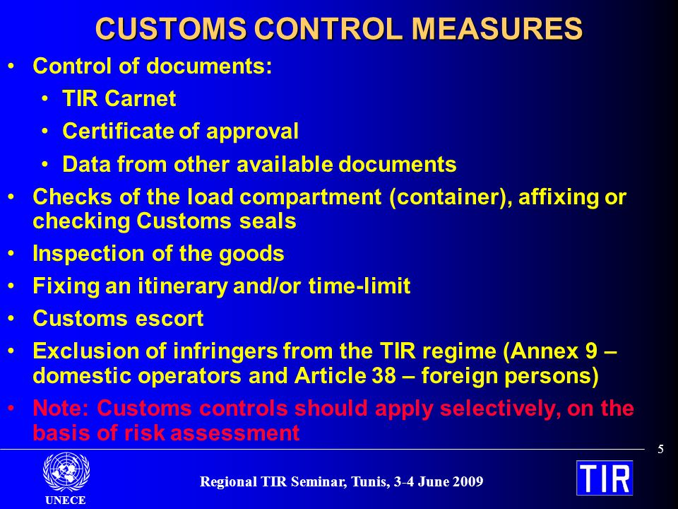 UNECE 6 Regional TIR Seminar, Tunis, 3-4 June 2009 APPROVAL OF ROAD VEHICLES (CONTAINERS) Basic principles Goods cannot be removed from or introduced into the sealed part of the vehicle or container without leaving obvious traces of tampering or without breaking the Customs seal Customs seals can be simply and effectively affixed to them There exist no concealed spaces where goods may be hidden All spaces capable of holding goods are readily accessible for Customs inspection