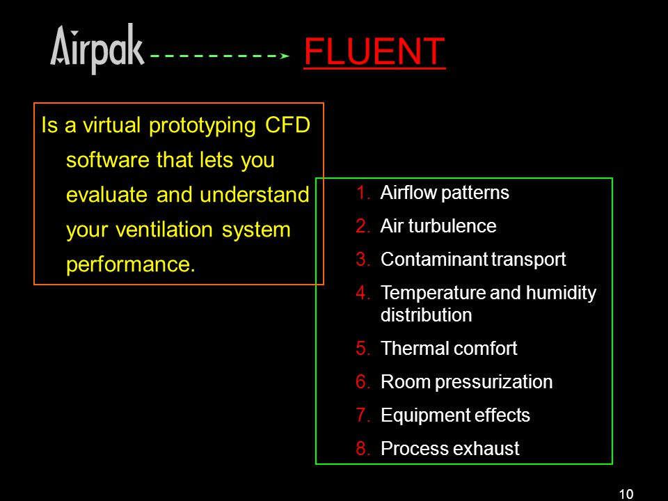 10 1.Airflow patterns 2.Air turbulence 3.Contaminant transport 4.Temperature and humidity distribution 5.Thermal comfort 6.Room pressurization 7.Equipment effects 8.Process exhaust Is a virtual prototyping CFD software that lets you evaluate and understand your ventilation system performance.