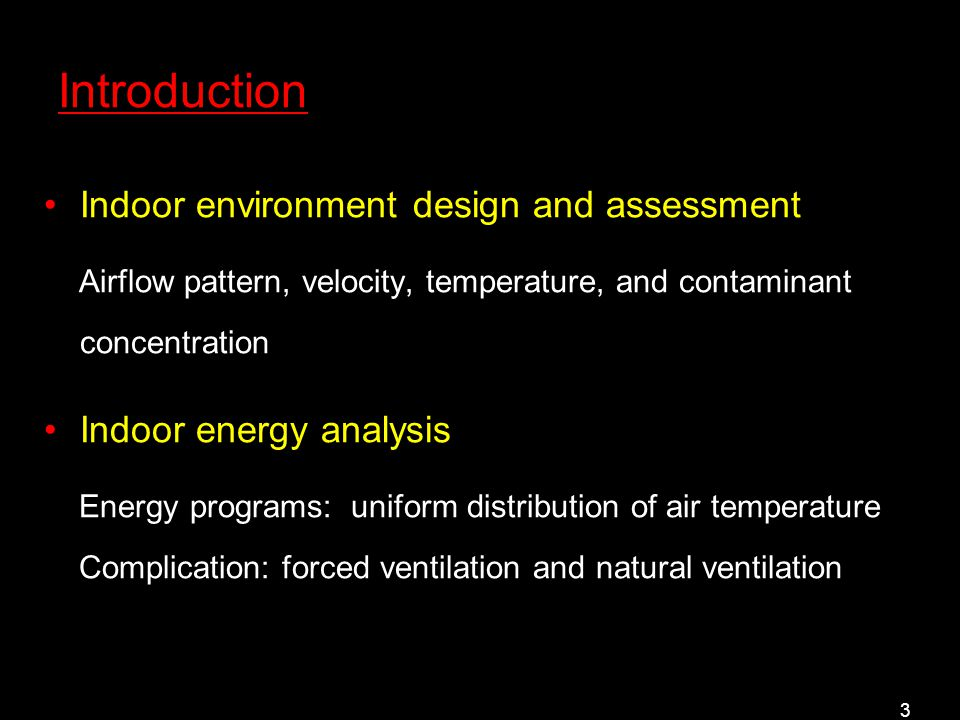 3 Introduction Indoor environment design and assessment Airflow pattern, velocity, temperature, and contaminant concentration Indoor energy analysis Energy programs: uniform distribution of air temperature Complication: forced ventilation and natural ventilation