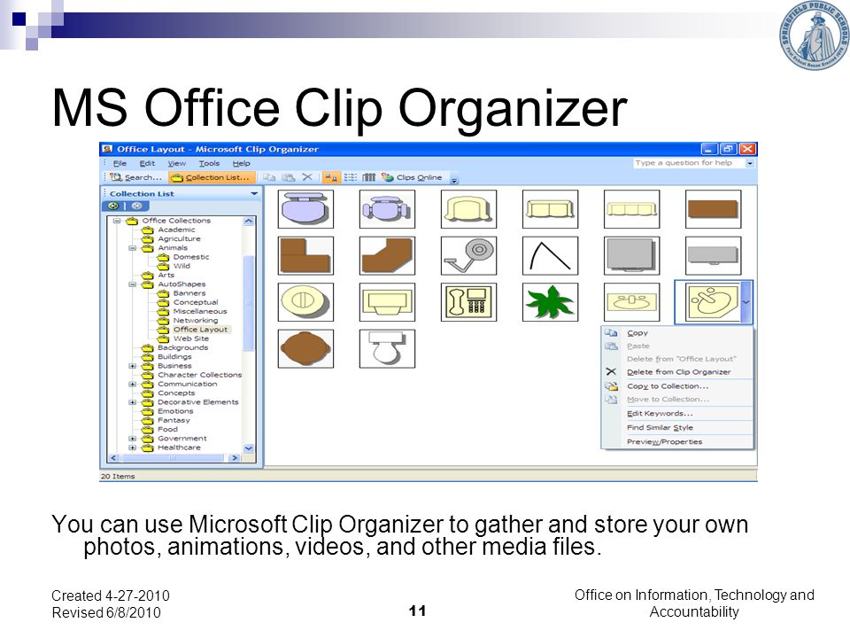 11 MS Office Clip Organizer You can use Microsoft Clip Organizer to gather and store your own photos, animations, videos, and other media files.
