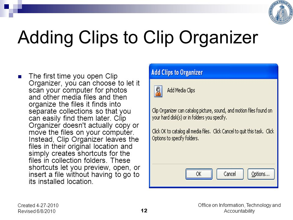 12 Adding Clips to Clip Organizer The first time you open Clip Organizer, you can choose to let it scan your computer for photos and other media files and then organize the files it finds into separate collections so that you can easily find them later.