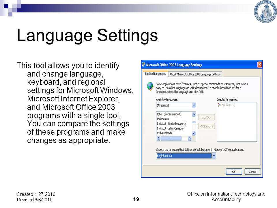 19 Language Settings This tool allows you to identify and change language, keyboard, and regional settings for Microsoft Windows, Microsoft Internet Explorer, and Microsoft Office 2003 programs with a single tool.