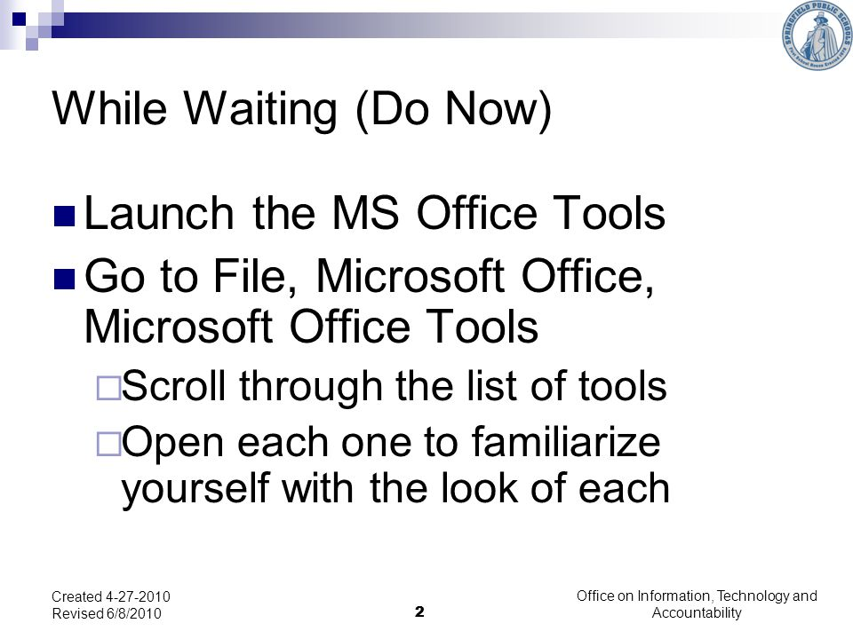 2 Office on Information, Technology and Accountability 2 Created 4-27-2010 Revised 6/8/2010 While Waiting (Do Now) Launch the MS Office Tools Go to File, Microsoft Office, Microsoft Office Tools Scroll through the list of tools Open each one to familiarize yourself with the look of each