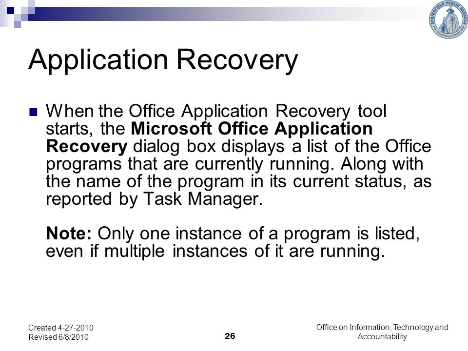 26 Application Recovery When the Office Application Recovery tool starts, the Microsoft Office Application Recovery dialog box displays a list of the Office programs that are currently running.