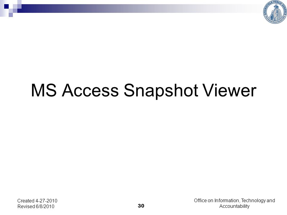 30 MS Access Snapshot Viewer Created 4-27-2010 Revised 6/8/2010 Office on Information, Technology and Accountability