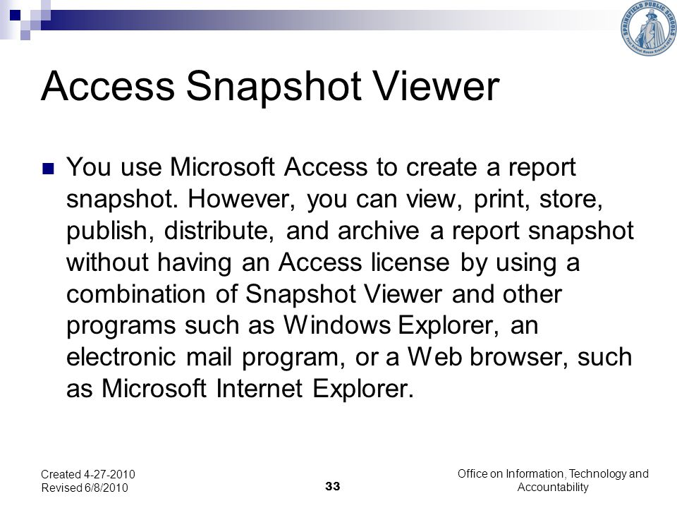 33 Access Snapshot Viewer You use Microsoft Access to create a report snapshot.