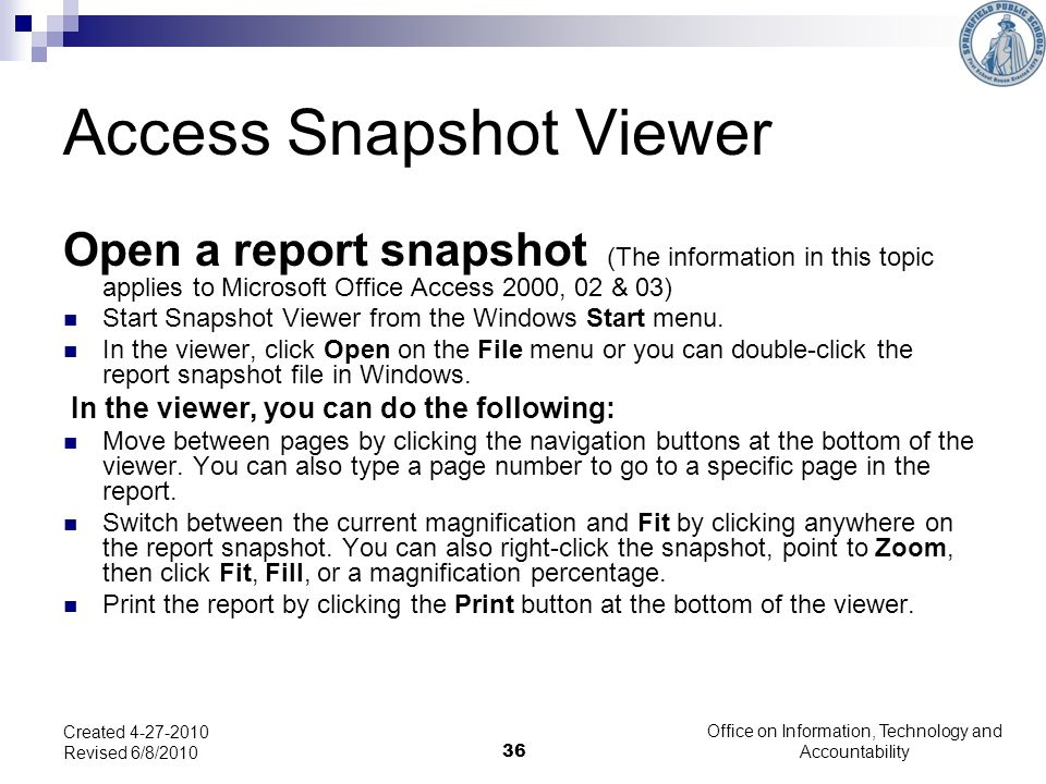 36 Access Snapshot Viewer Open a report snapshot (The information in this topic applies to Microsoft Office Access 2000, 02 & 03) Start Snapshot Viewer from the Windows Start menu.