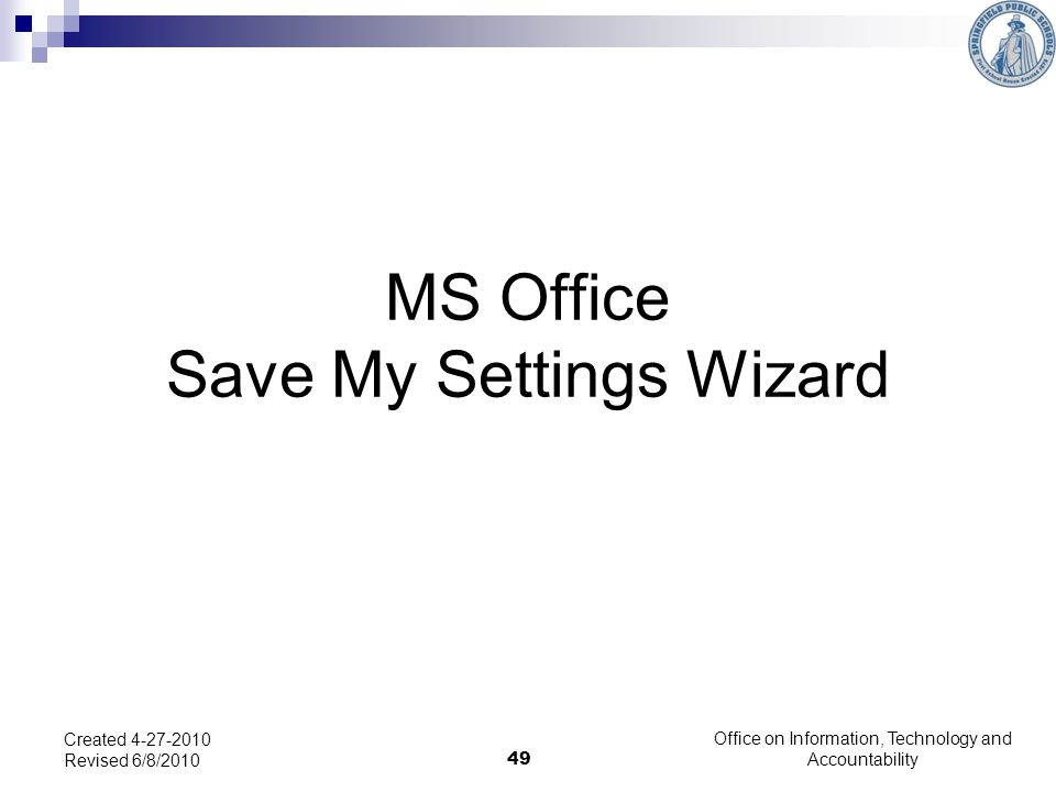 49 MS Office Save My Settings Wizard Created 4-27-2010 Revised 6/8/2010 Office on Information, Technology and Accountability