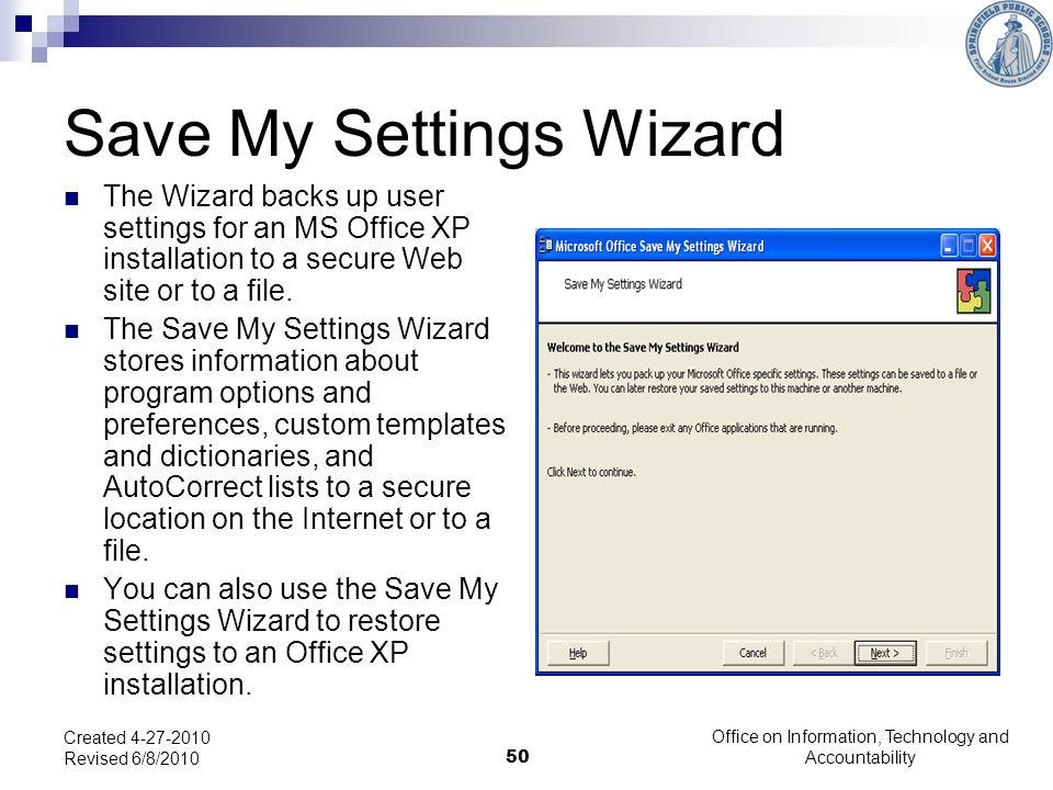 50 Save My Settings Wizard The Wizard backs up user settings for an MS Office XP installation to a secure Web site or to a file.