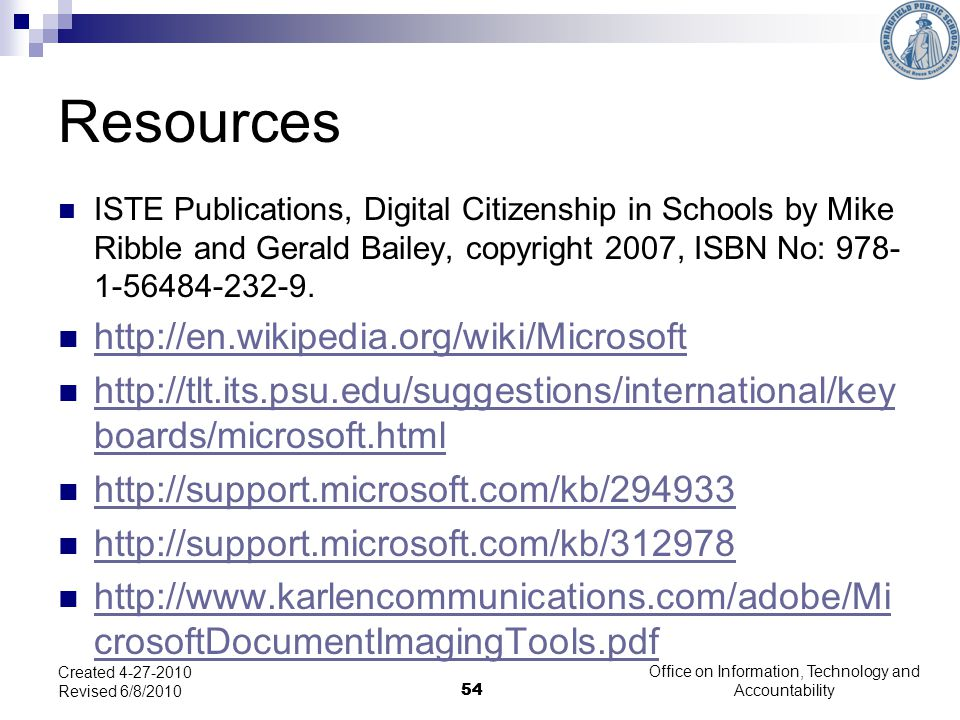 54 Office on Information, Technology and Accountability 54 Created 4-27-2010 Revised 6/8/2010 Resources ISTE Publications, Digital Citizenship in Schools by Mike Ribble and Gerald Bailey, copyright 2007, ISBN No: 978- 1-56484-232-9.