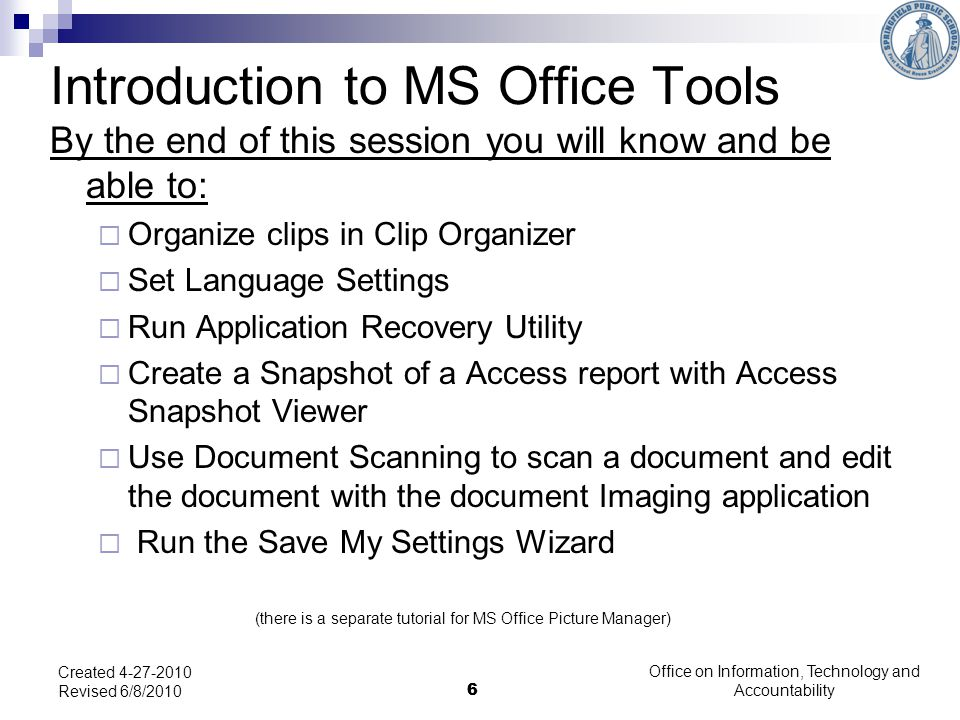 6 Office on Information, Technology and Accountability 6 Created 4-27-2010 Revised 6/8/2010 Introduction to MS Office Tools By the end of this session you will know and be able to: Organize clips in Clip Organizer Set Language Settings Run Application Recovery Utility Create a Snapshot of a Access report with Access Snapshot Viewer Use Document Scanning to scan a document and edit the document with the document Imaging application Run the Save My Settings Wizard (there is a separate tutorial for MS Office Picture Manager)