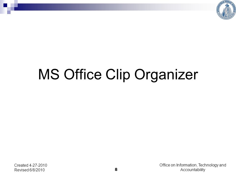 8 MS Office Clip Organizer Created 4-27-2010 Revised 6/8/2010 Office on Information, Technology and Accountability