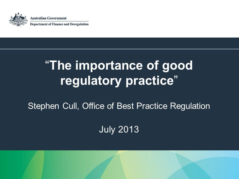 1 The importance of good regulatory practice Stephen Cull, Office of Best Practice Regulation July 2013
