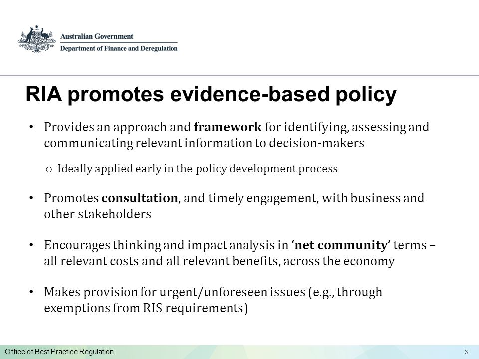 33 Office of Best Practice Regulation RIA promotes evidence-based policy Provides an approach and framework for identifying, assessing and communicating relevant information to decision-makers o Ideally applied early in the policy development process Promotes consultation, and timely engagement, with business and other stakeholders Encourages thinking and impact analysis in net community terms – all relevant costs and all relevant benefits, across the economy Makes provision for urgent/unforeseen issues (e.g., through exemptions from RIS requirements)