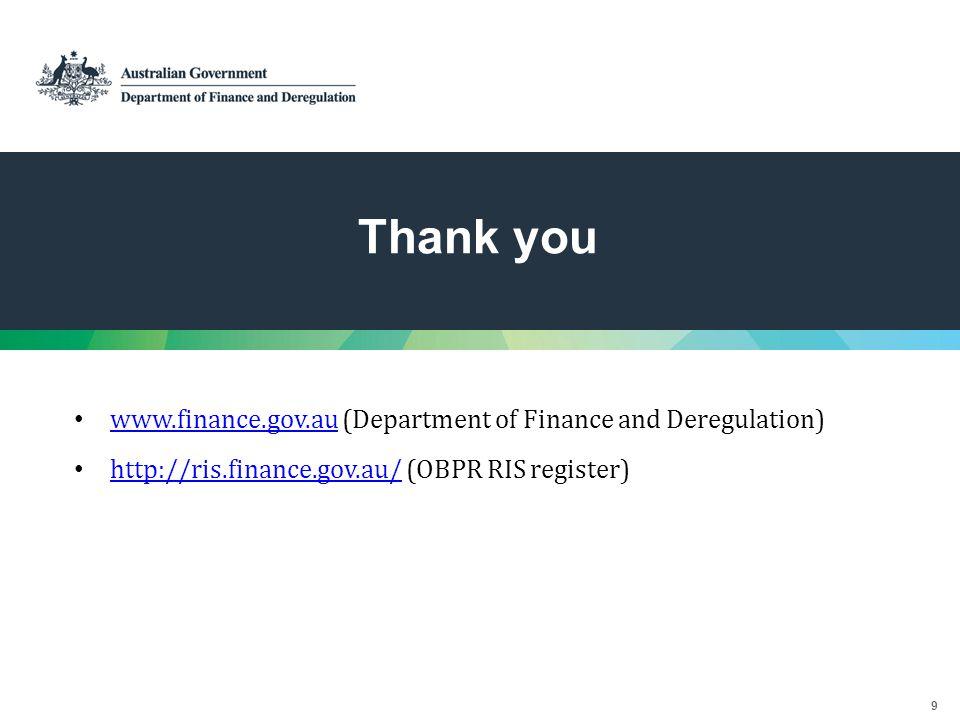9 Thank you www.finance.gov.au (Department of Finance and Deregulation) www.finance.gov.au http://ris.finance.gov.au/ (OBPR RIS register) http://ris.finance.gov.au/
