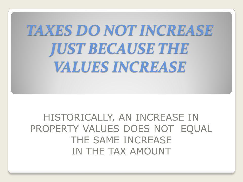 TAXES DO NOT INCREASE JUST BECAUSE THE VALUES INCREASE HISTORICALLY, AN INCREASE IN PROPERTY VALUES DOES NOT EQUAL THE SAME INCREASE IN THE TAX AMOUNT