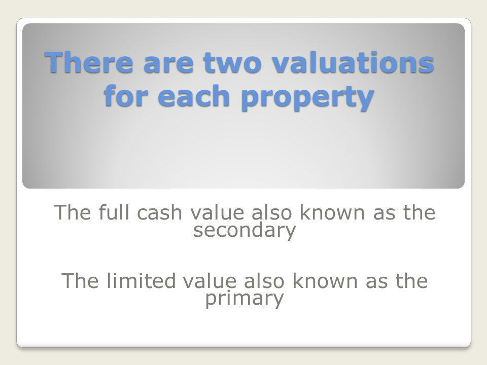 There are two valuations for each property The full cash value also known as the secondary The limited value also known as the primary