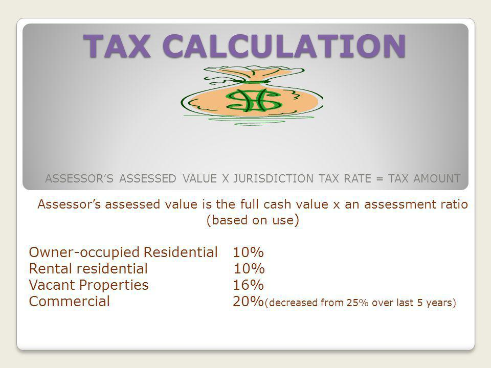 TAX CALCULATION ASSESSORS ASSESSED VALUE X JURISDICTION TAX RATE = TAX AMOUNT Assessors assessed value is the full cash value x an assessment ratio (based on use ) Owner-occupied Residential 10% Rental residential 10% Vacant Properties 16% Commercial 20% (decreased from 25% over last 5 years)