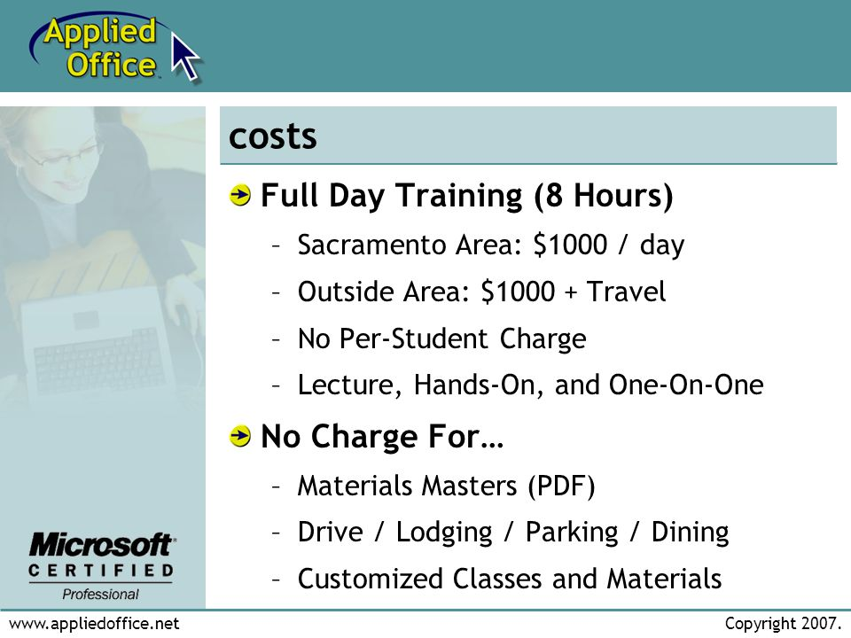 www.appliedoffice.netCopyright 2007. costs Full Day Training (8 Hours) –Sacramento Area: $1000 / day –Outside Area: $1000 + Travel –No Per-Student Cha