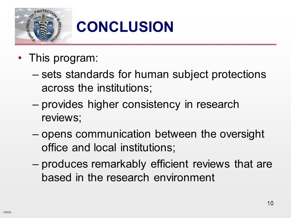 HS0002 10 CONCLUSION This program: –sets standards for human subject protections across the institutions; –provides higher consistency in research reviews; –opens communication between the oversight office and local institutions; –produces remarkably efficient reviews that are based in the research environment