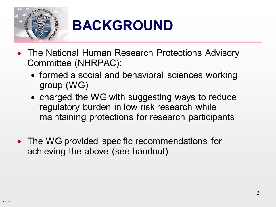 HS0002 3 BACKGROUND The National Human Research Protections Advisory Committee (NHRPAC): formed a social and behavioral sciences working group (WG) charged the WG with suggesting ways to reduce regulatory burden in low risk research while maintaining protections for research participants The WG provided specific recommendations for achieving the above (see handout)