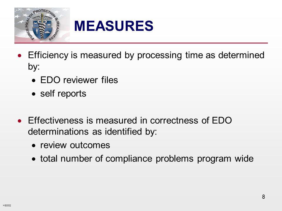 HS0002 8 MEASURES Efficiency is measured by processing time as determined by: EDO reviewer files self reports Effectiveness is measured in correctness of EDO determinations as identified by: review outcomes total number of compliance problems program wide