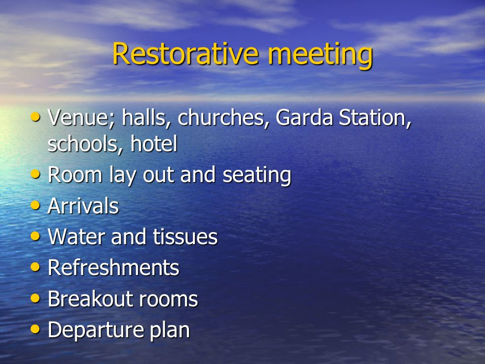 Restorative meeting Venue; halls, churches, Garda Station, schools, hotel Venue; halls, churches, Garda Station, schools, hotel Room lay out and seating Room lay out and seating Arrivals Arrivals Water and tissues Water and tissues Refreshments Refreshments Breakout rooms Breakout rooms Departure plan Departure plan
