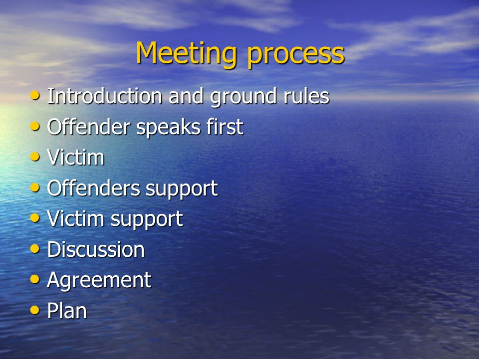 Meeting process Introduction and ground rules Introduction and ground rules Offender speaks first Offender speaks first Victim Victim Offenders support Offenders support Victim support Victim support Discussion Discussion Agreement Agreement Plan Plan