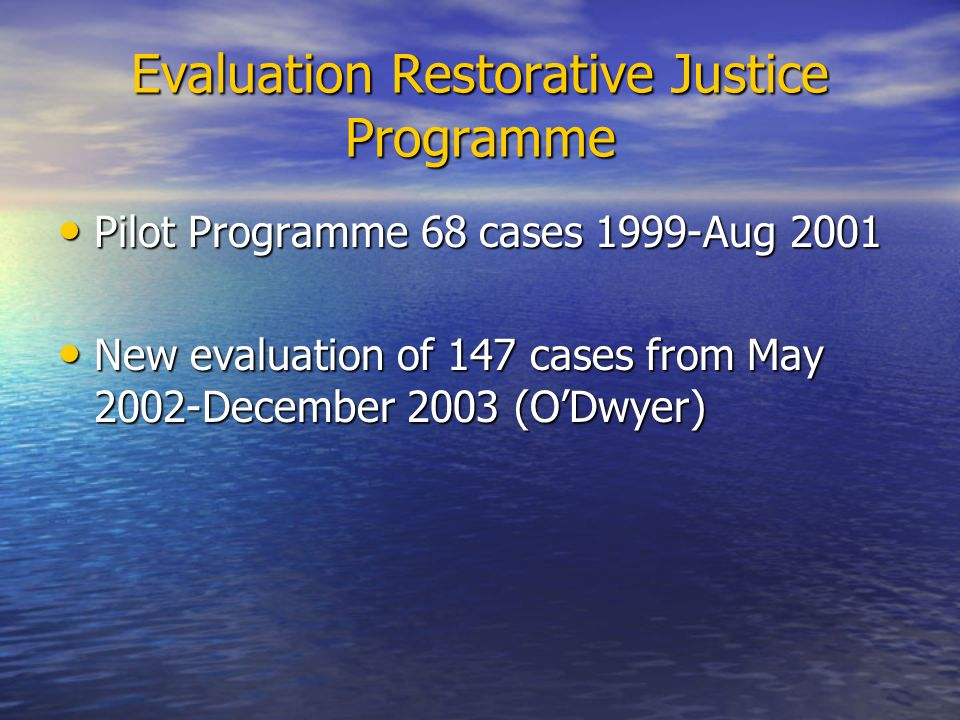 Evaluation Restorative Justice Programme Pilot Programme 68 cases 1999-Aug 2001 Pilot Programme 68 cases 1999-Aug 2001 New evaluation of 147 cases from May 2002-December 2003 (ODwyer) New evaluation of 147 cases from May 2002-December 2003 (ODwyer)
