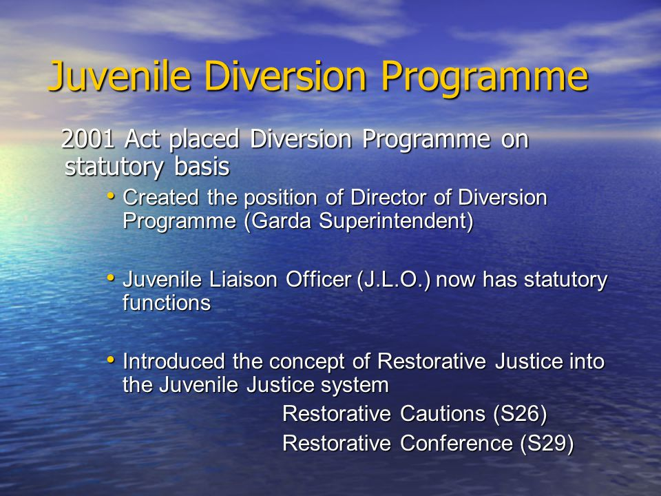Juvenile Diversion Programme Juvenile Diversion Programme 2001 Act placed Diversion Programme on statutory basis 2001 Act placed Diversion Programme on statutory basis Created the position of Director of Diversion Programme (Garda Superintendent) Created the position of Director of Diversion Programme (Garda Superintendent) Juvenile Liaison Officer (J.L.O.) now has statutory functions Juvenile Liaison Officer (J.L.O.) now has statutory functions Introduced the concept of Restorative Justice into the Juvenile Justice system Introduced the concept of Restorative Justice into the Juvenile Justice system Restorative Cautions (S26) Restorative Cautions (S26) Restorative Conference (S29) Restorative Conference (S29)