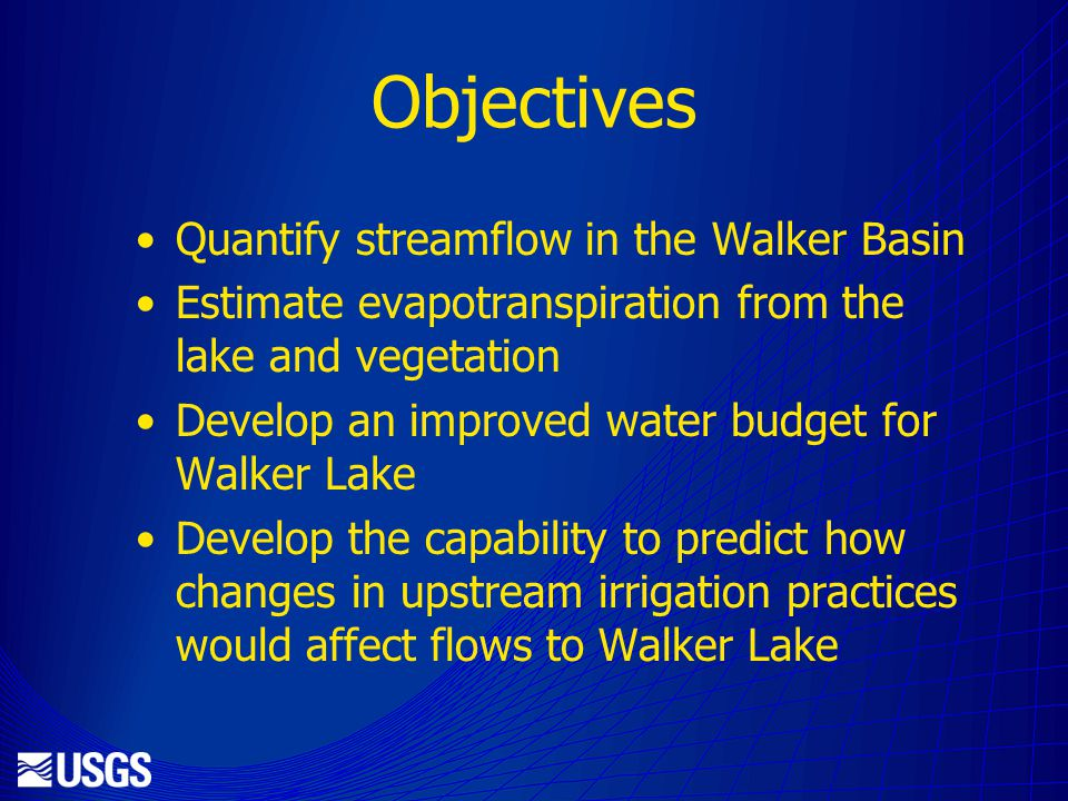 Objectives Quantify streamflow in the Walker Basin Estimate evapotranspiration from the lake and vegetation Develop an improved water budget for Walker Lake Develop the capability to predict how changes in upstream irrigation practices would affect flows to Walker Lake