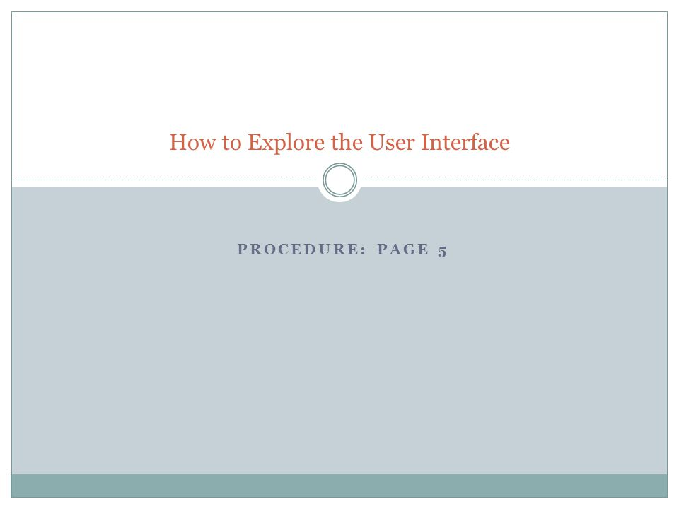 PROCEDURE: PAGE 5 How to Explore the User Interface