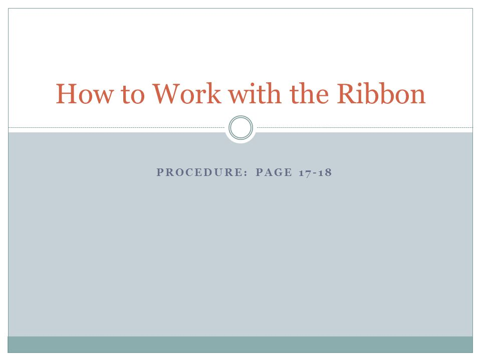 PROCEDURE: PAGE 17-18 How to Work with the Ribbon