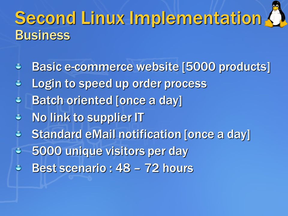 Second Linux Implementation Business Basic e-commerce website [5000 products] Login to speed up order process Batch oriented [once a day] No link to supplier IT Standard  notification [once a day] 5000 unique visitors per day Best scenario : 48 – 72 hours