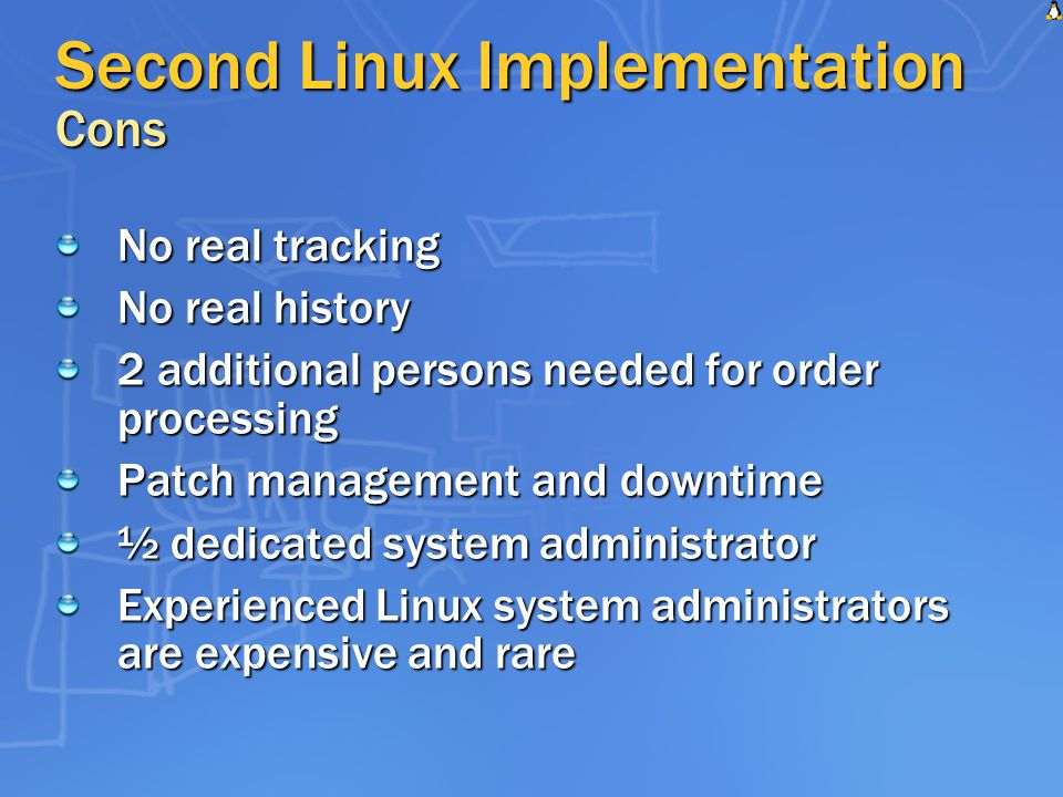 Second Linux Implementation Cons No real tracking No real history 2 additional persons needed for order processing Patch management and downtime ½ dedicated system administrator Experienced Linux system administrators are expensive and rare