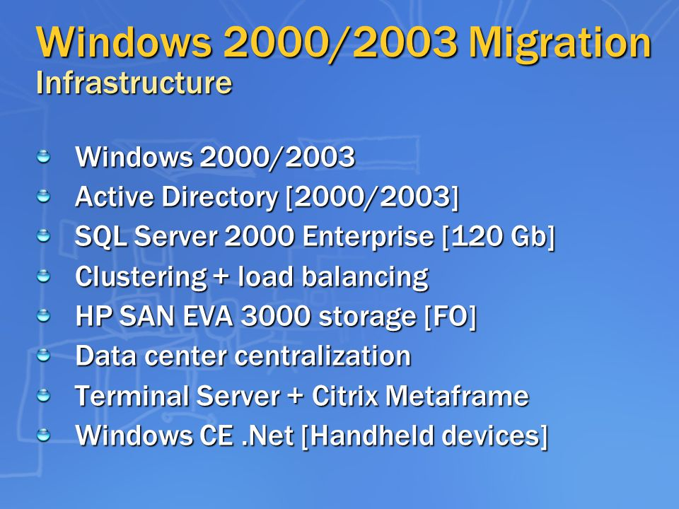 Windows 2000/2003 Migration Infrastructure Windows 2000/2003 Active Directory [2000/2003] SQL Server 2000 Enterprise [120 Gb] Clustering + load balancing HP SAN EVA 3000 storage [FO] Data center centralization Terminal Server + Citrix Metaframe Windows CE.Net [Handheld devices]