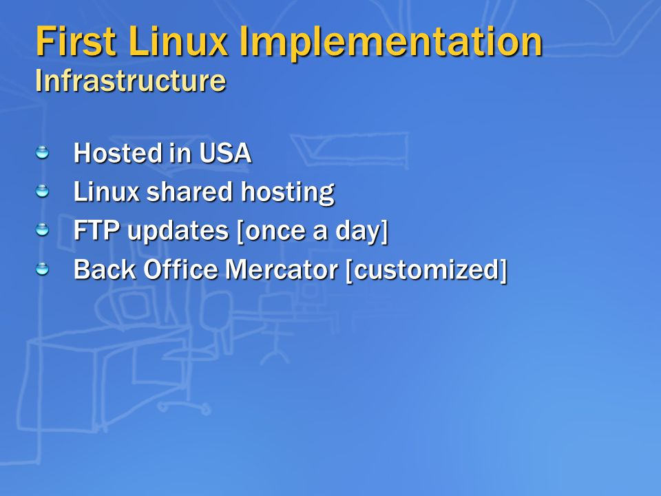 First Linux Implementation Infrastructure Hosted in USA Linux shared hosting FTP updates [once a day] Back Office Mercator [customized]