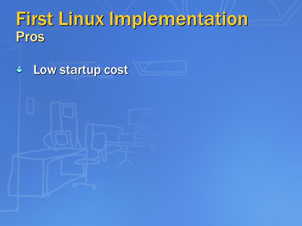 First Linux Implementation Pros Low startup cost