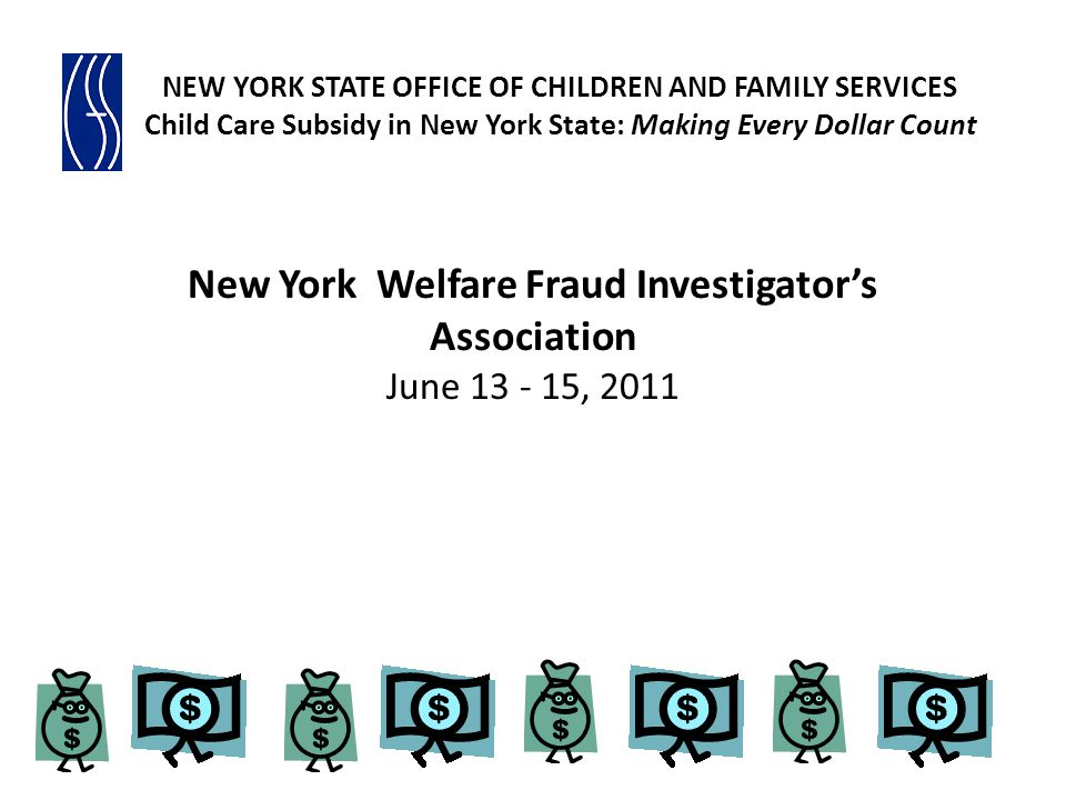 New York Welfare Fraud Investigators Association June 13 - 15, 2011 NEW YORK STATE OFFICE OF CHILDREN AND FAMILY SERVICES Child Care Subsidy in New Yo