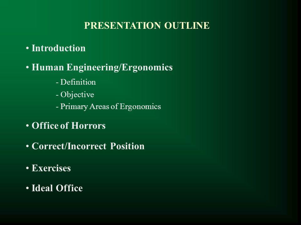 PRESENTATION OUTLINE Introduction Human Engineering/Ergonomics - Definition - Objective - Primary Areas of Ergonomics Ideal Office Exercises Correct/I