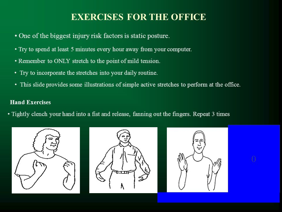 EXERCISES FOR THE OFFICE Hand Exercises 0 One of the biggest injury risk factors is static posture. Try to spend at least 5 minutes every hour away fr
