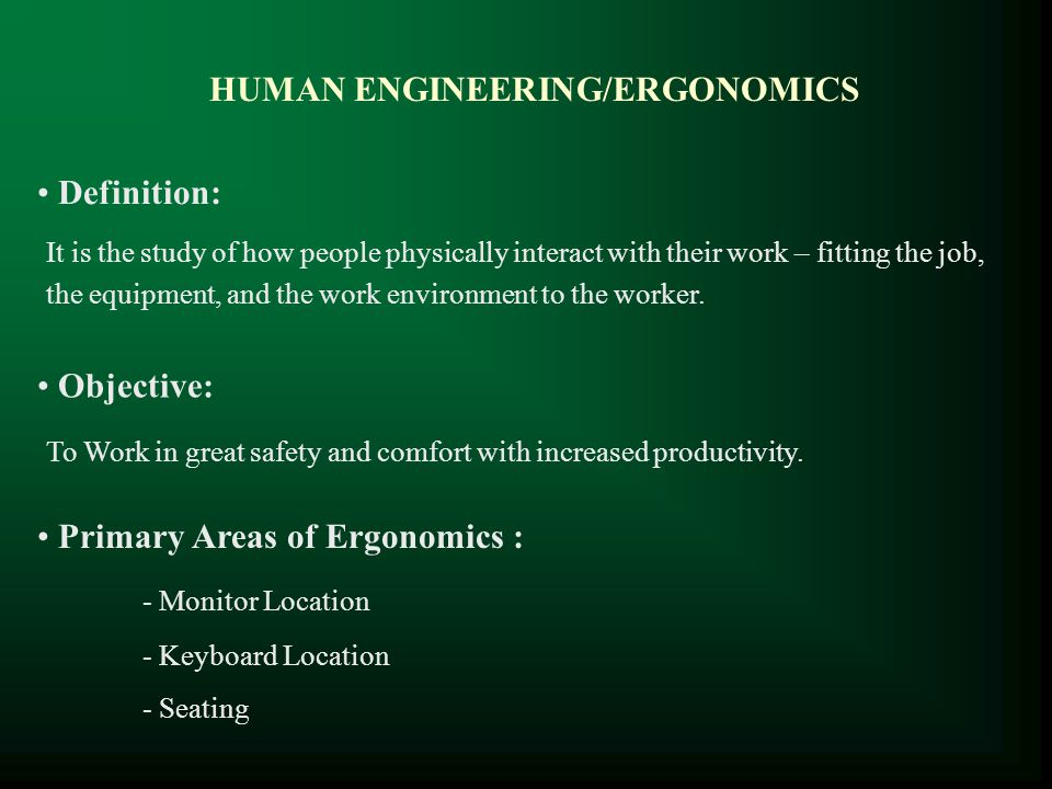 HUMAN ENGINEERING/ERGONOMICS Definition: Objective: Primary Areas of Ergonomics : It is the study of how people physically interact with their work –