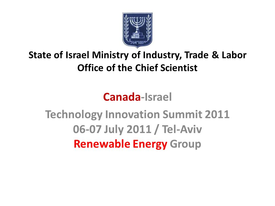 State of Israel Ministry of Industry, Trade & Labor Office of the Chief Scientist Canada-Israel Technology Innovation Summit 2011 06-07 July 2011 / Te