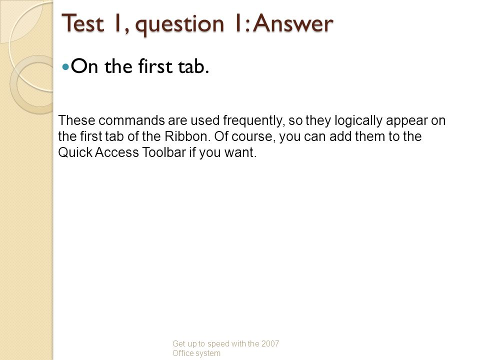 Test 1, question 1: Answer On the first tab. Get up to speed with the 2007 Office system These commands are used frequently, so they logically appear