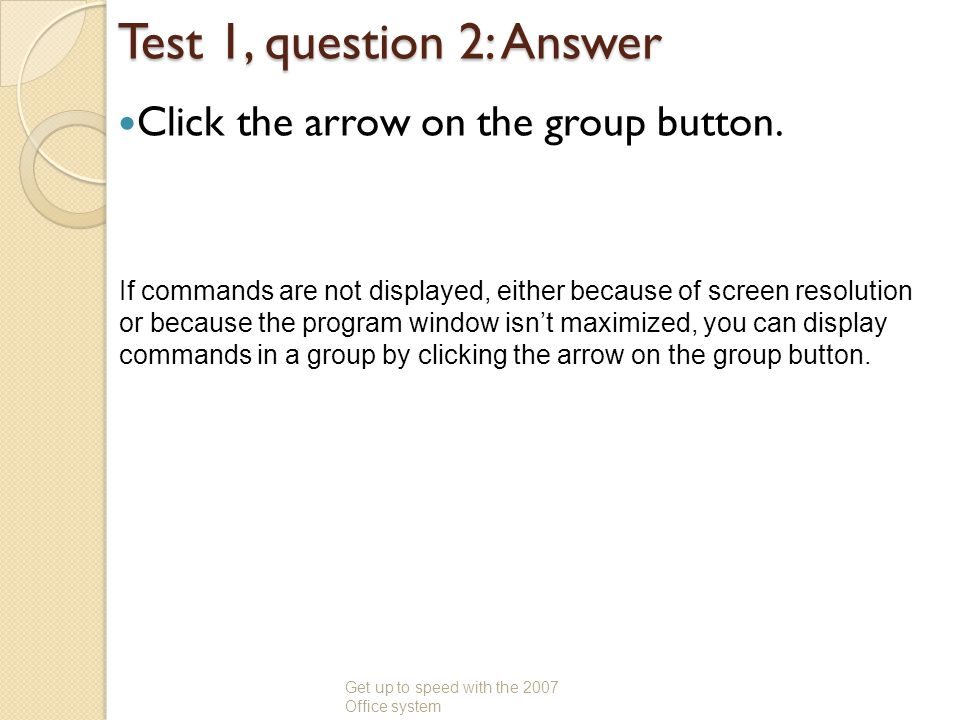 Test 1, question 2: Answer Click the arrow on the group button. Get up to speed with the 2007 Office system If commands are not displayed, either beca